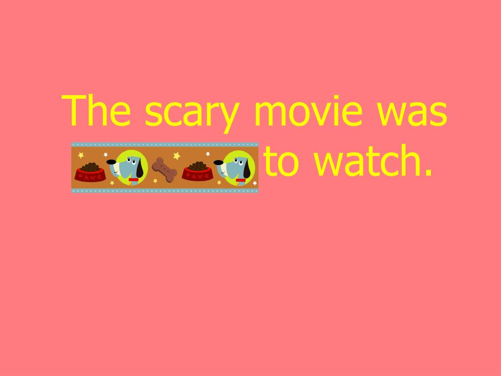 The scary movie was horrifying to watch.