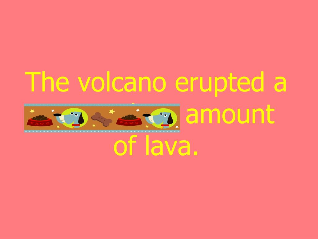 The volcano erupted a tremendous amount of lava.