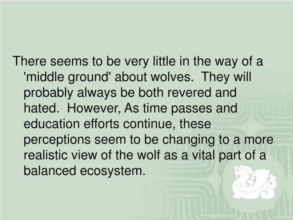 There seems to be very little in the way of a 'middle ground' about wolves.  They will probably always be both revered and hated.  However, As time passes and education efforts continue, these perceptions seem to be changing to a more realistic view of the wolf as a vital part of a balanced ecosystem.