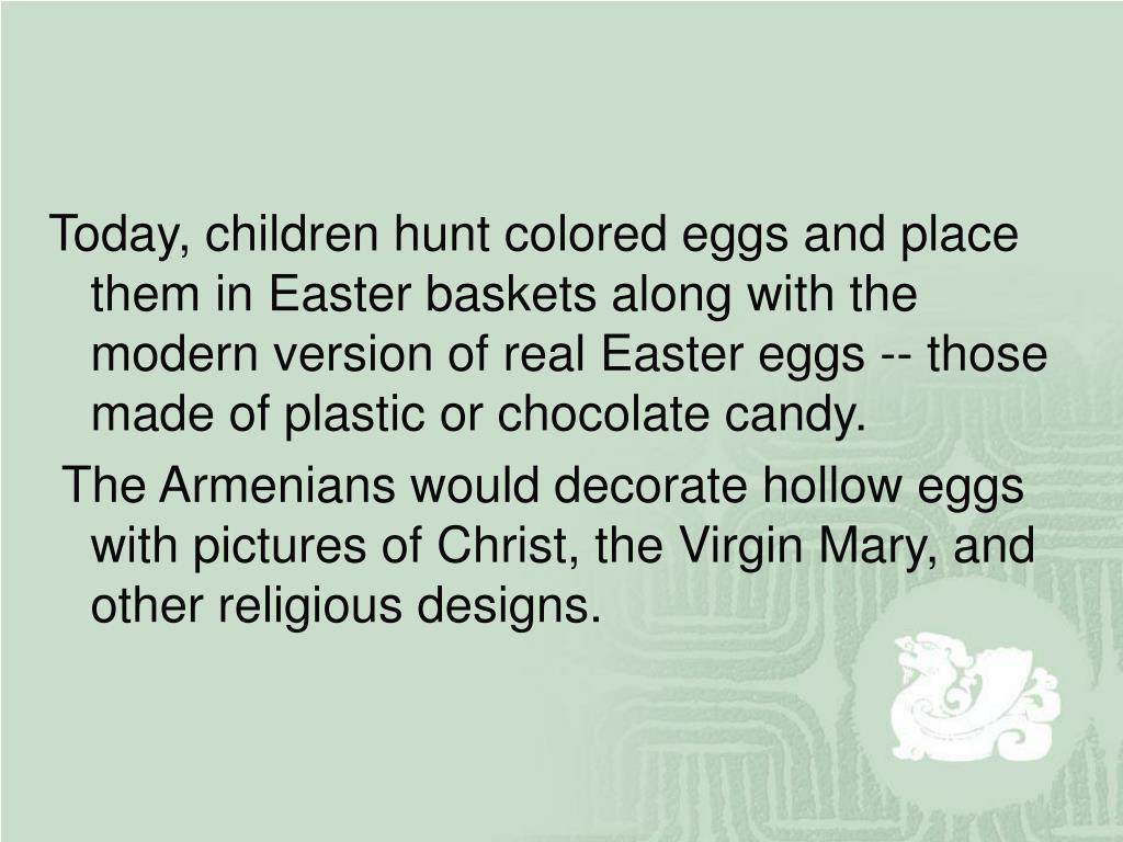 Today, children hunt colored eggs and place them in Easter baskets along with the modern version of real Easter eggs -- those made of plastic or chocolate candy.