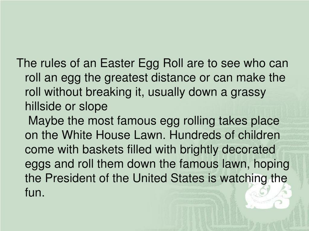 The rules of an Easter Egg Roll are to see who can roll an egg the greatest distance or can make the roll without breaking it, usually down a grassy hillside or slope