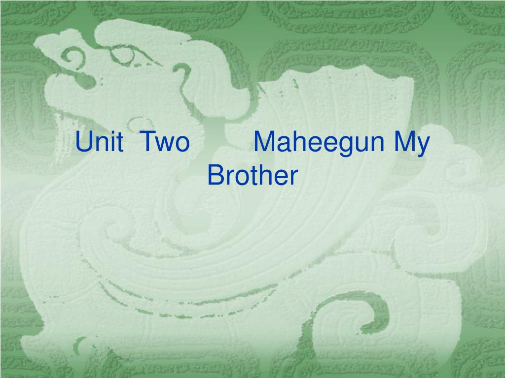 Unit  Two        Maheegun My Brother