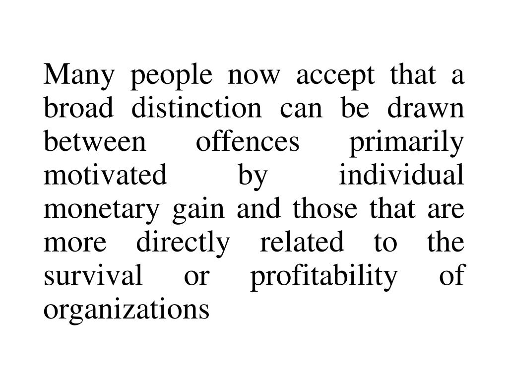 Many people now accept that a broad distinction can be drawn between offences primarily motivated by individual monetary gain and those that are more directly related to the survival or profitability of organizations