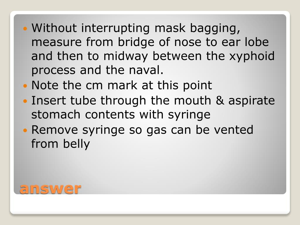 Without interrupting mask bagging, measure from bridge of nose to ear lobe and then to midway between the xyphoid process and the naval.