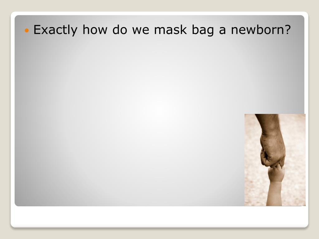 Exactly how do we mask bag a newborn?