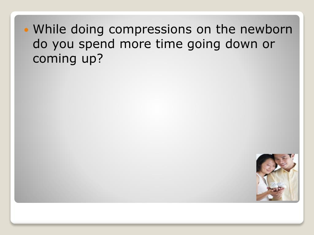 While doing compressions on the newborn do you spend more time going down or coming up?