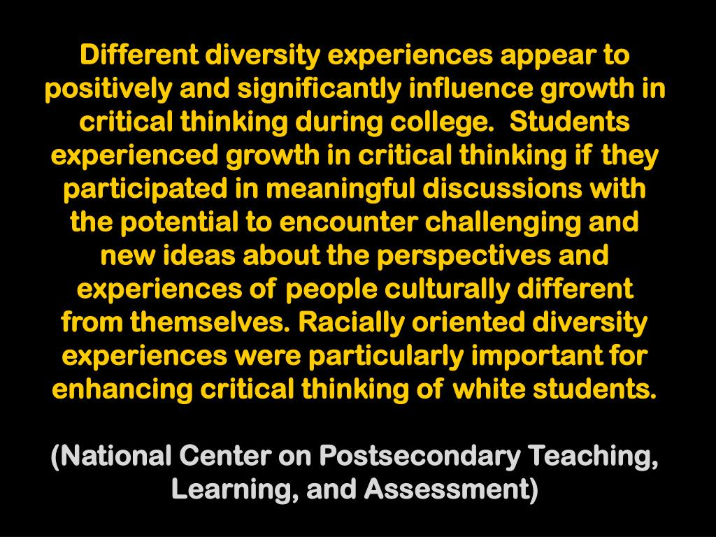 Different diversity experiences appear to positively and significantly influence growth in critical thinking during college.  Students experienced growth in critical thinking if they participated in meaningful discussions with the potential to encounter challenging and new ideas about the perspectives and experiences of people culturally different from themselves. Racially oriented diversity experiences were particularly important for enhancing critical thinking of white students.