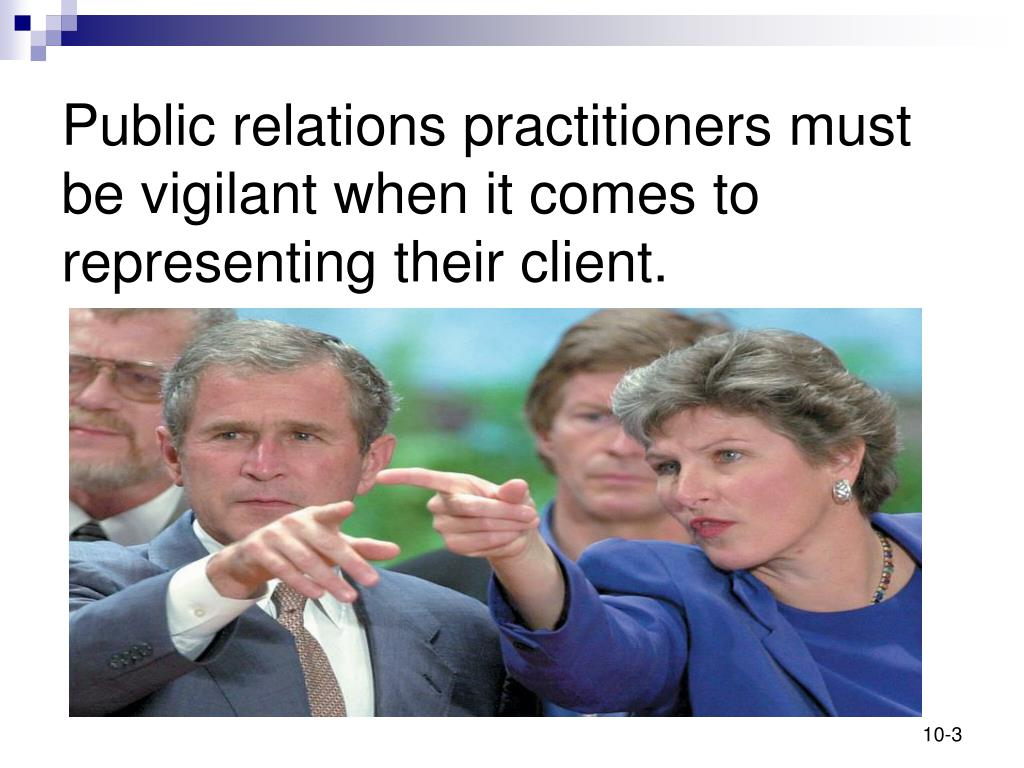 Public relations practitioners must be vigilant when it comes to representing their client.