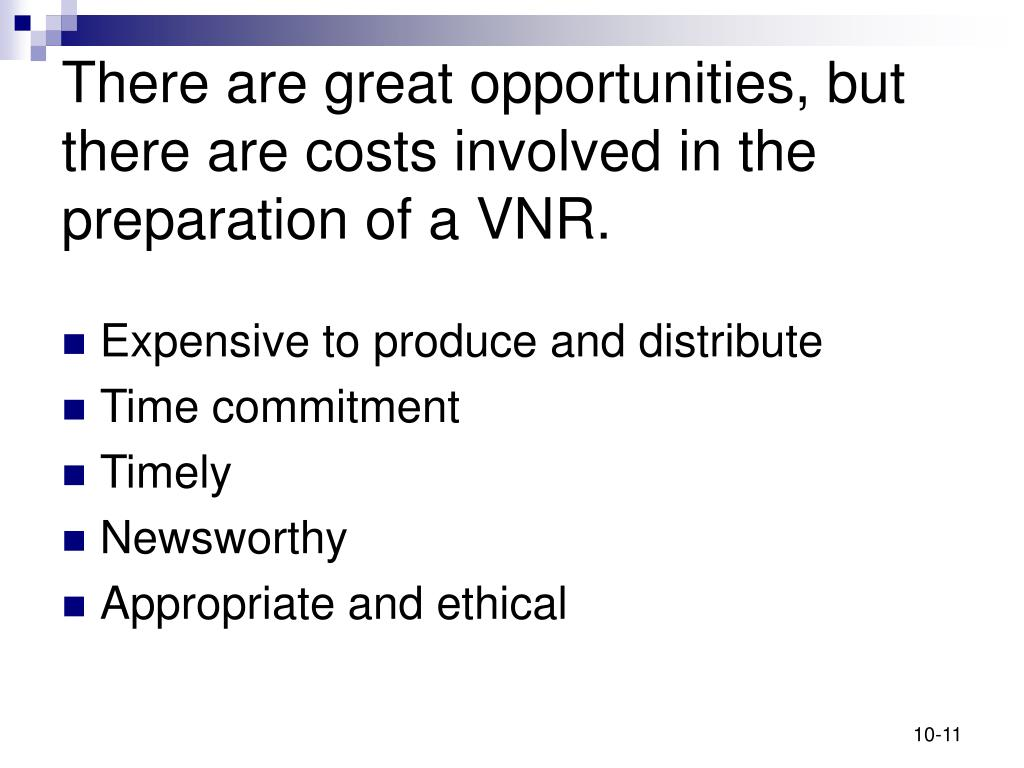 There are great opportunities, but there are costs involved in the preparation of a VNR.
