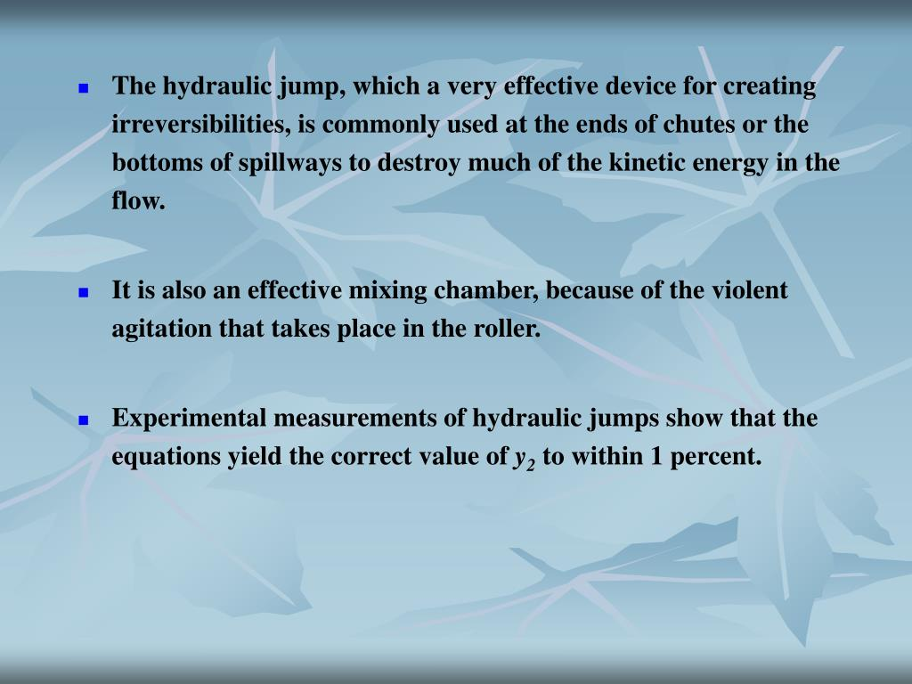 The hydraulic jump, which a very effective device for creating irreversibilities, is commonly used at the ends of chutes or the bottoms of spillways to destroy much of the kinetic energy in the flow.