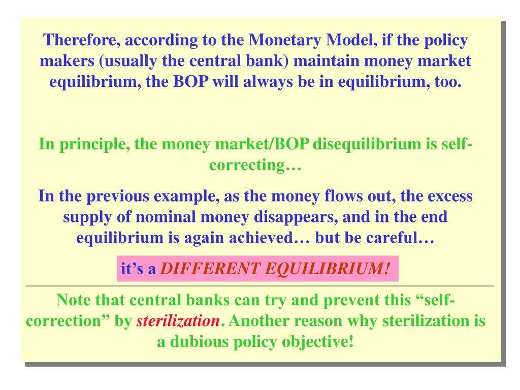 Therefore, according to the Monetary Model, if the policy makers (usually the central bank) maintain money market equilibrium, the BOP will always be in equilibrium, too.