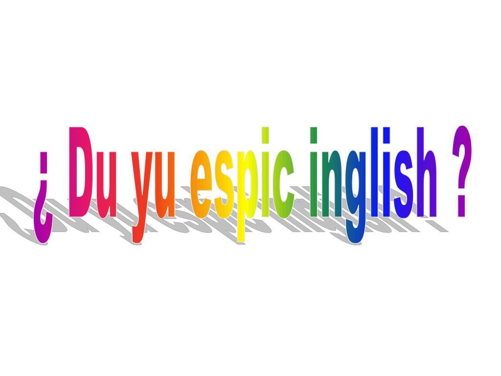 ¿ Du yu espic inglish ?
