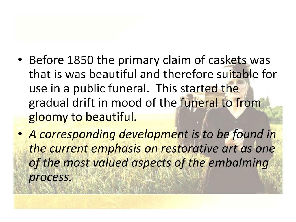 Before 1850 the primary claim of caskets was that is was beautiful and therefore suitable for use in a public funeral.  This started the gradual drift in mood of the funeral to from gloomy to beautiful.