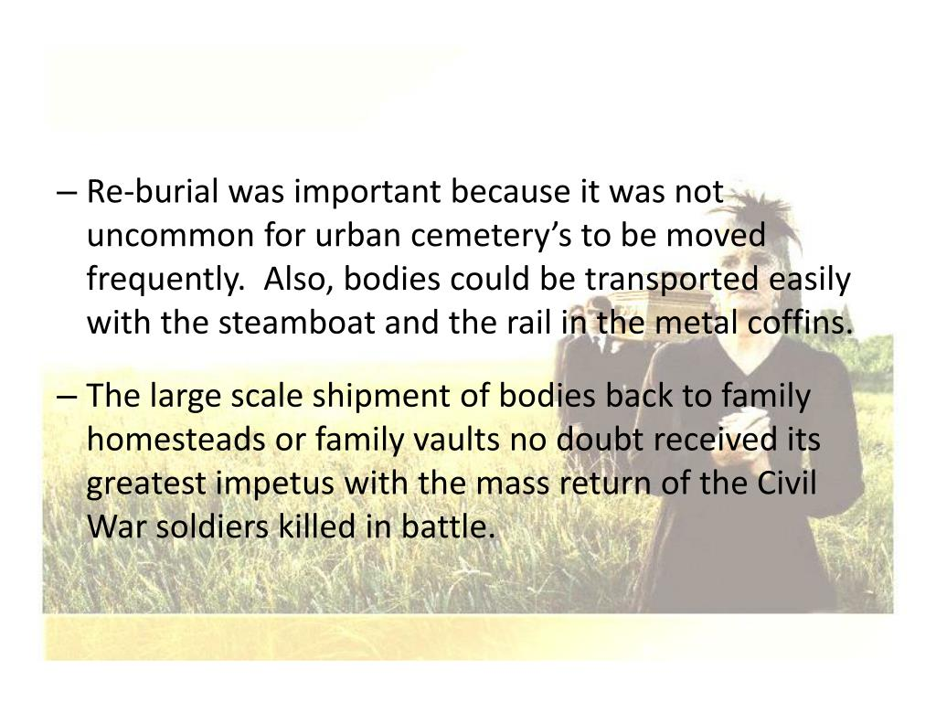 Re-burial was important because it was not uncommon for urban cemetery's to be moved frequently.  Also, bodies could be transported easily with the steamboat and the rail in the metal coffins.