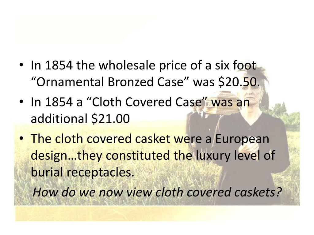 "In 1854 the wholesale price of a six foot ""Ornamental Bronzed Case"" was $20.50."