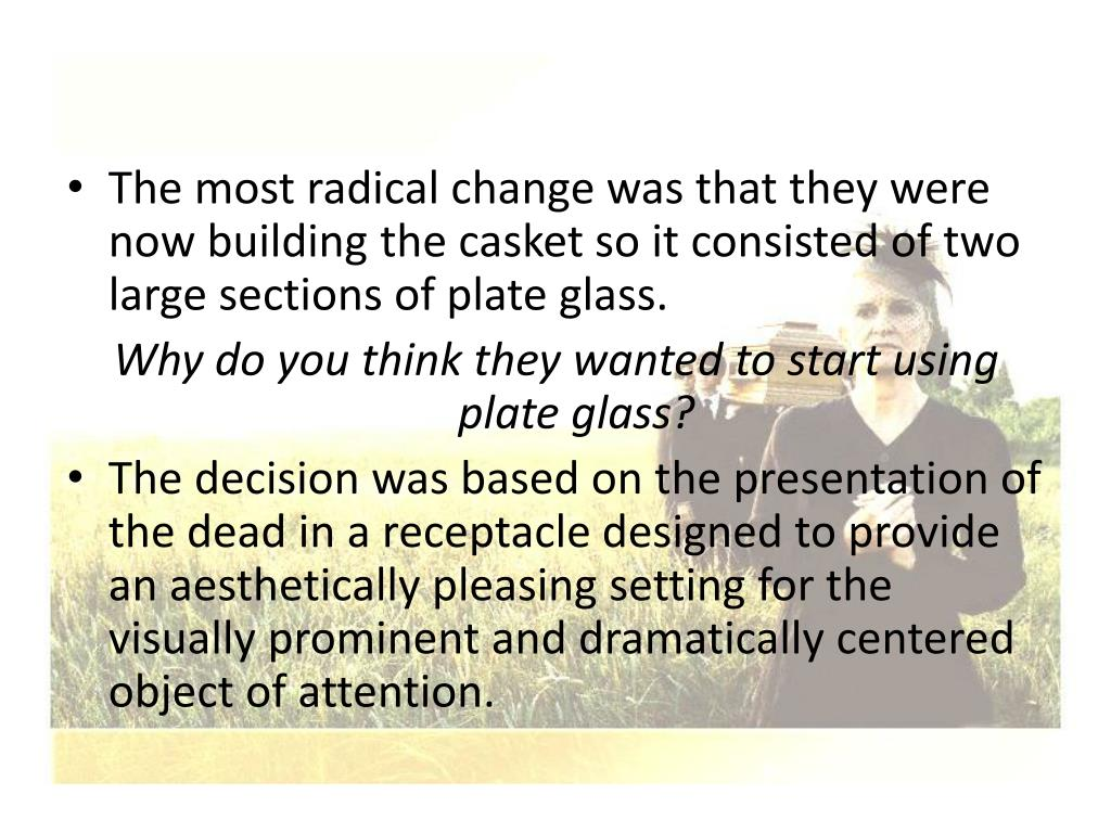 The most radical change was that they were now building the casket so it consisted of two large sections of plate glass.