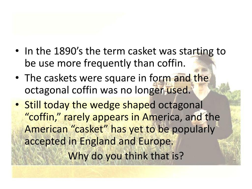 In the 1890's the term casket was starting to be use more frequently than coffin.
