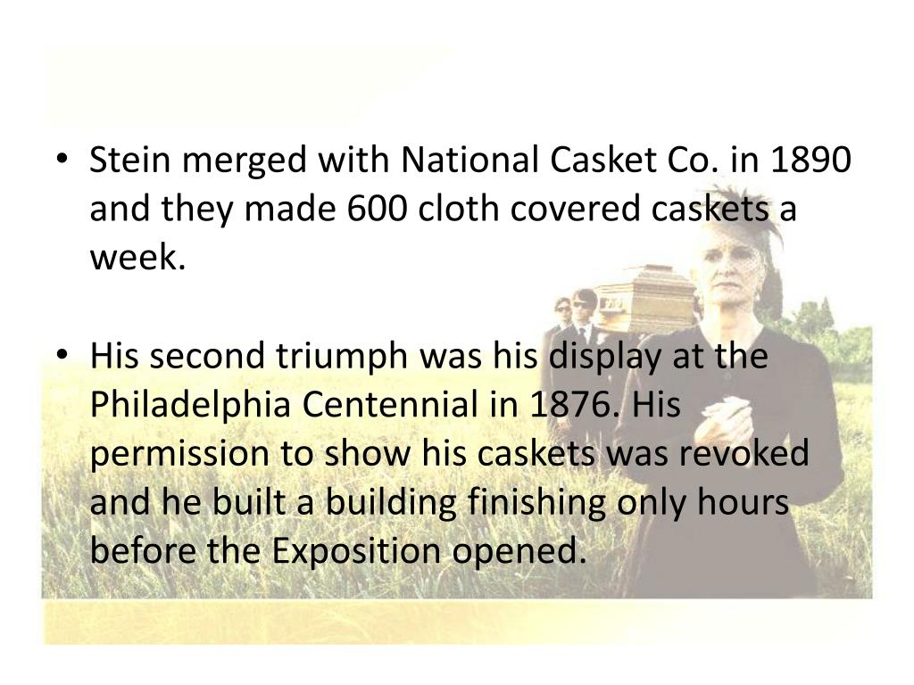 Stein merged with National Casket Co. in 1890 and they made 600 cloth covered caskets a week.