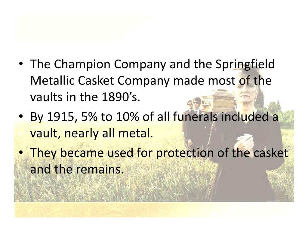 The Champion Company and the Springfield Metallic Casket Company made most of the vaults in the 1890's.