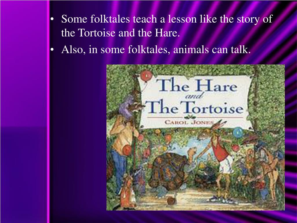 Some folktales teach a lesson like the story of the Tortoise and the Hare.