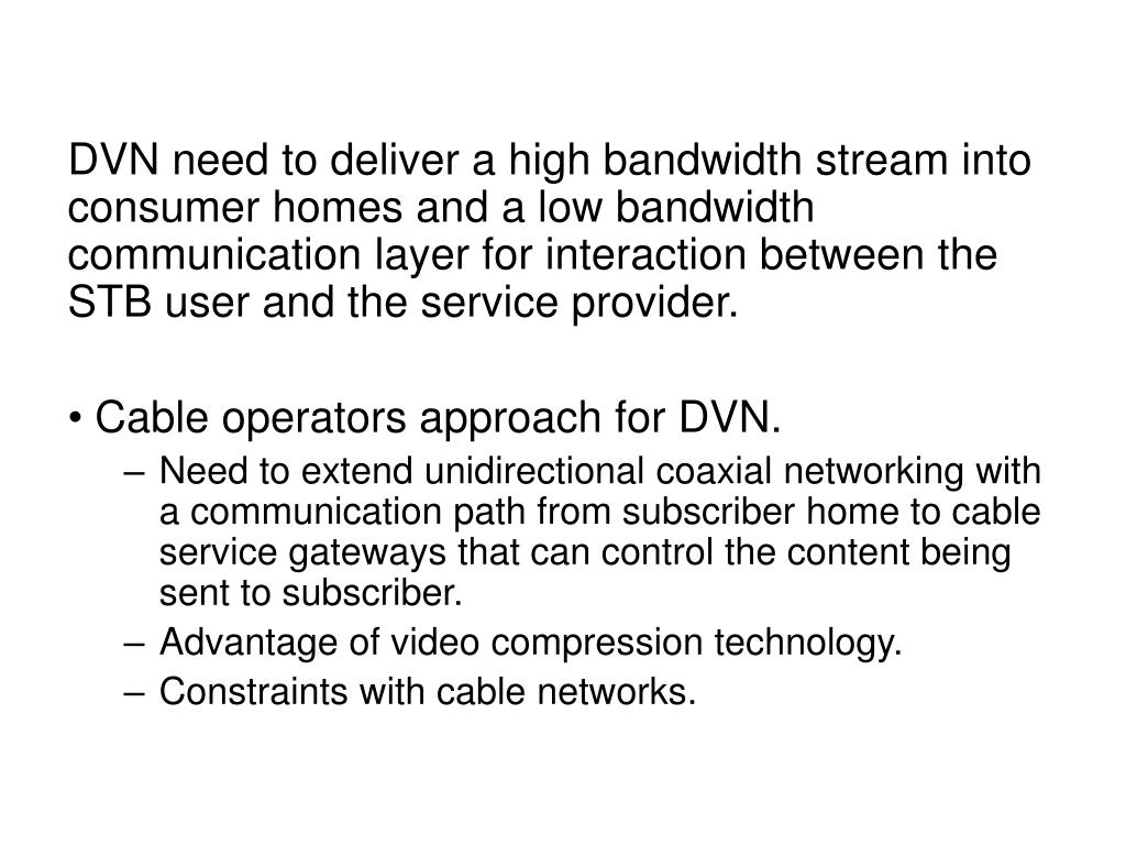 DVN need to deliver a high bandwidth stream into consumer homes and a low bandwidth communication layer for interaction between the STB user and the service provider.
