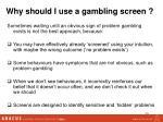 why should i use a gambling screen