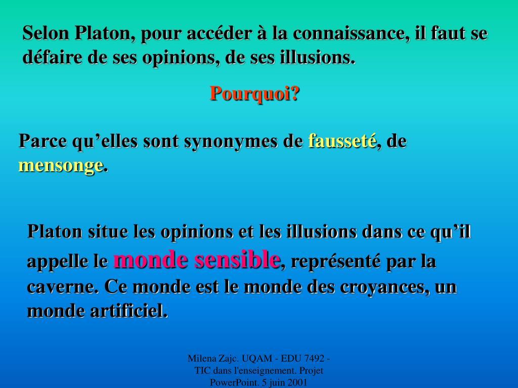 Selon Platon, pour accéder à la connaissance, il faut se défaire de ses opinions, de ses illusions.