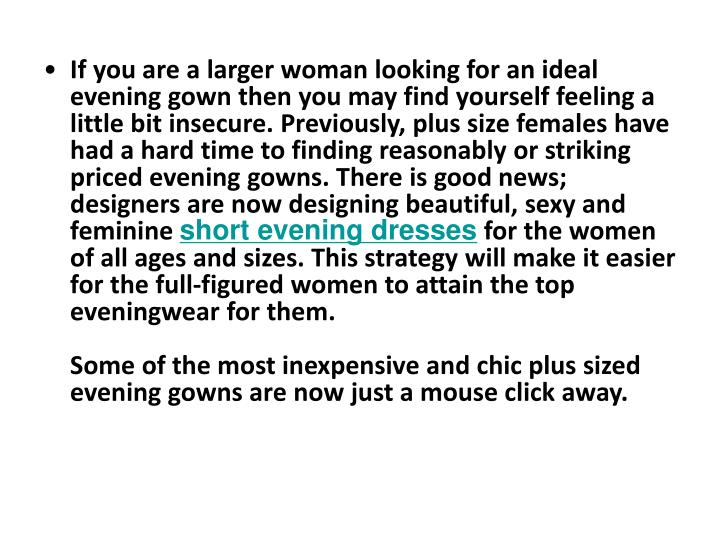 If you are a larger woman looking for an ideal evening gown then you may find yourself feeling a lit...