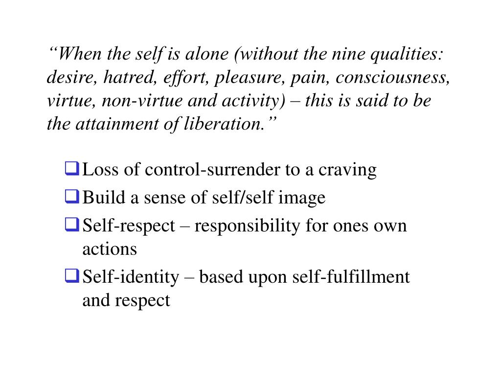 """When the self is alone (without the nine qualities: desire, hatred, effort, pleasure, pain, consciousness, virtue, non-virtue and activity) – this is said to be the attainment of liberation."""