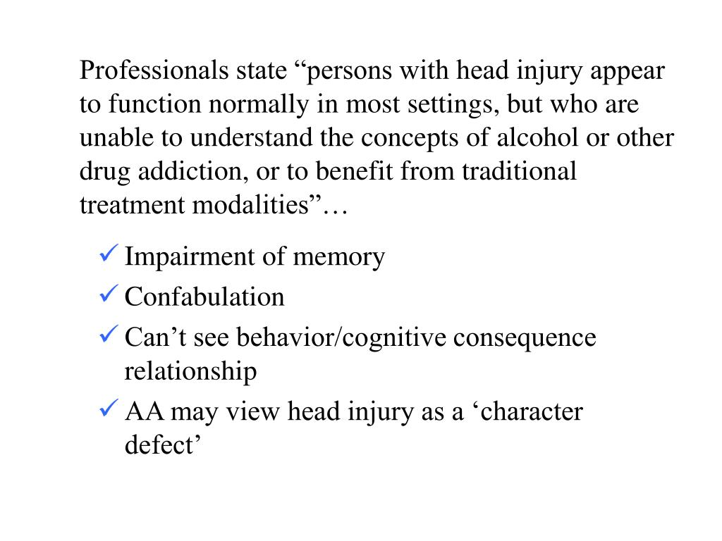 "Professionals state ""persons with head injury appear to function normally in most settings, but who are unable to understand the concepts of alcohol or other drug addiction, or to benefit from traditional treatment modalities""…"