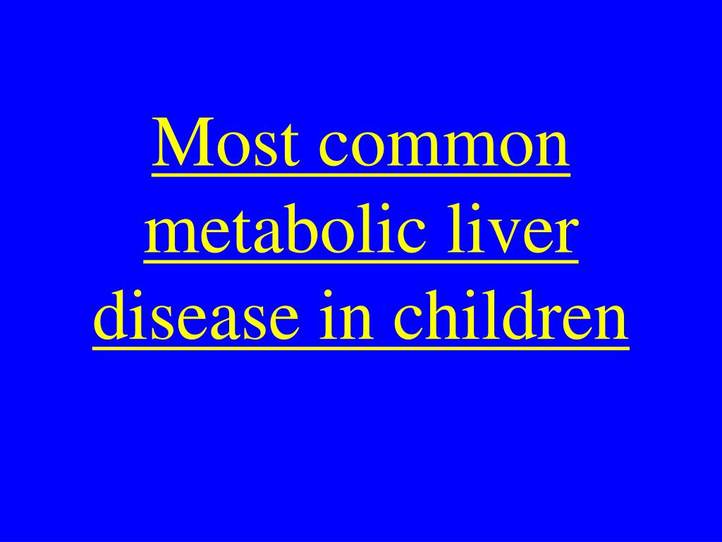 Most common metabolic liver disease in children