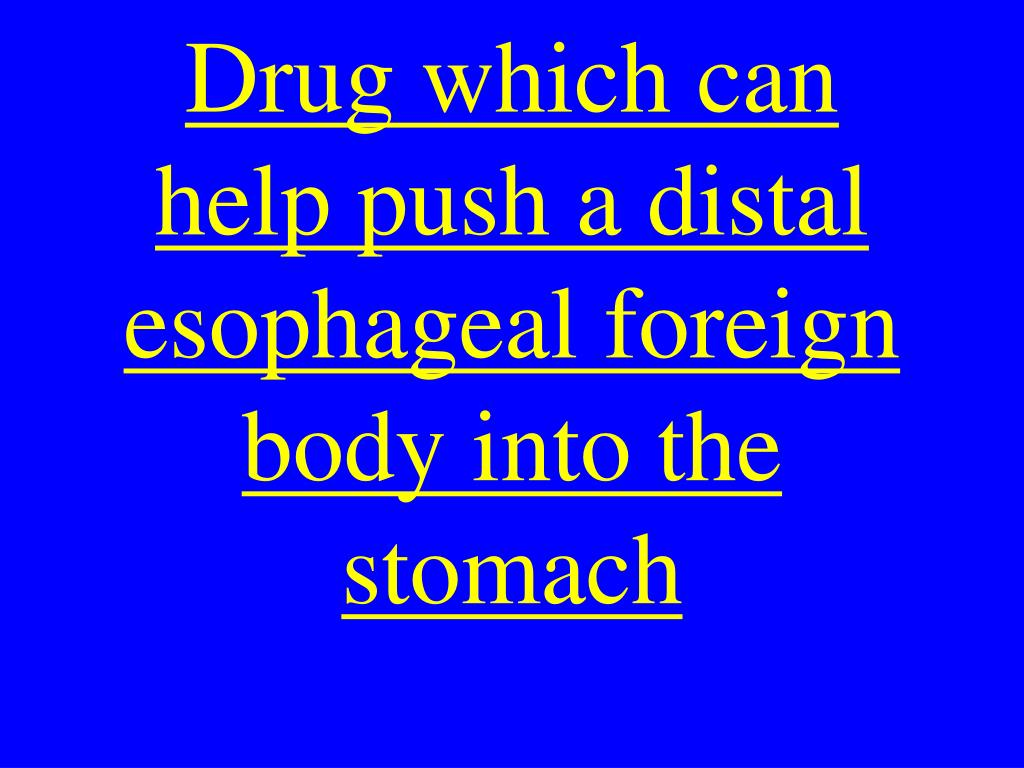 Drug which can help push a distal esophageal foreign body into the stomach