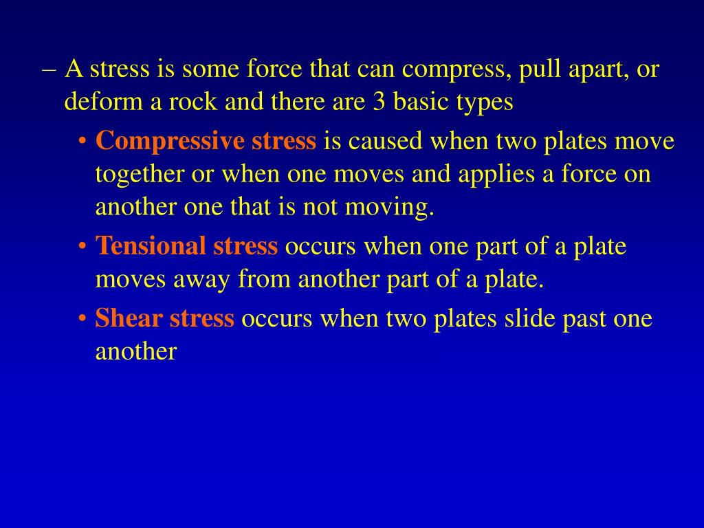 A stress is some force that can compress, pull apart, or deform a rock and there are 3 basic types
