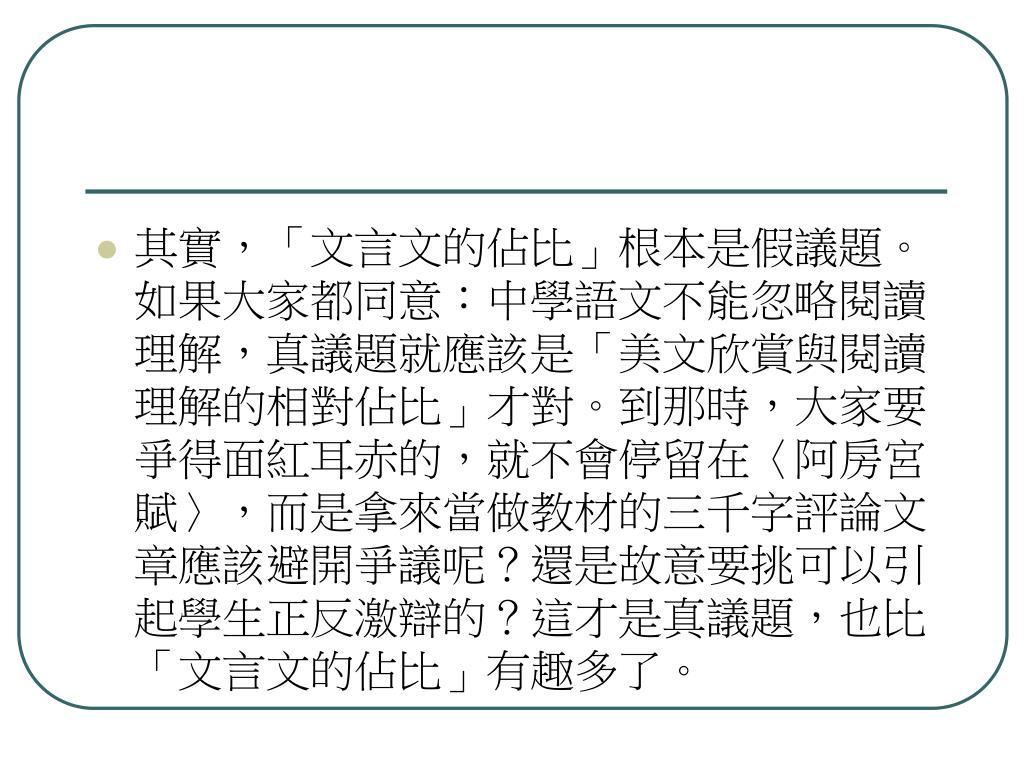 其實,「文言文的佔比」根本是假議題。如果大家都同意:中學語文不能忽略閱讀理解,真議題就應該是「美文欣賞與閱讀理解的相對佔比」才對。到那時,大家要爭得面紅耳赤的,就不會停留在