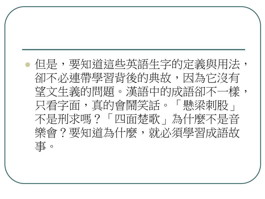 但是,要知道這些英語生字的定義與用法,卻不必連帶學習背後的典故,因為它沒有望文生義的問題。漢語中的成語卻不一樣,只看字面,真的會鬧笑話。「懸梁刺股」不是刑求嗎?「四面楚歌」為什麼不是音樂會?要知道為什麼,就必須學習成語故事。
