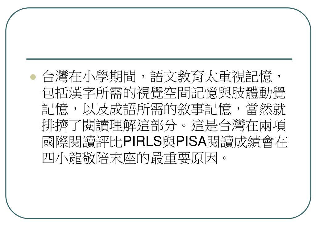 台灣在小學期間,語文教育太重視記憶,包括漢字所需的視覺空間記憶與肢體動覺記憶,以及成語所需的敘事記憶,當然就排擠了閱讀理解這部分。這是台灣在兩項國際閱讀評比