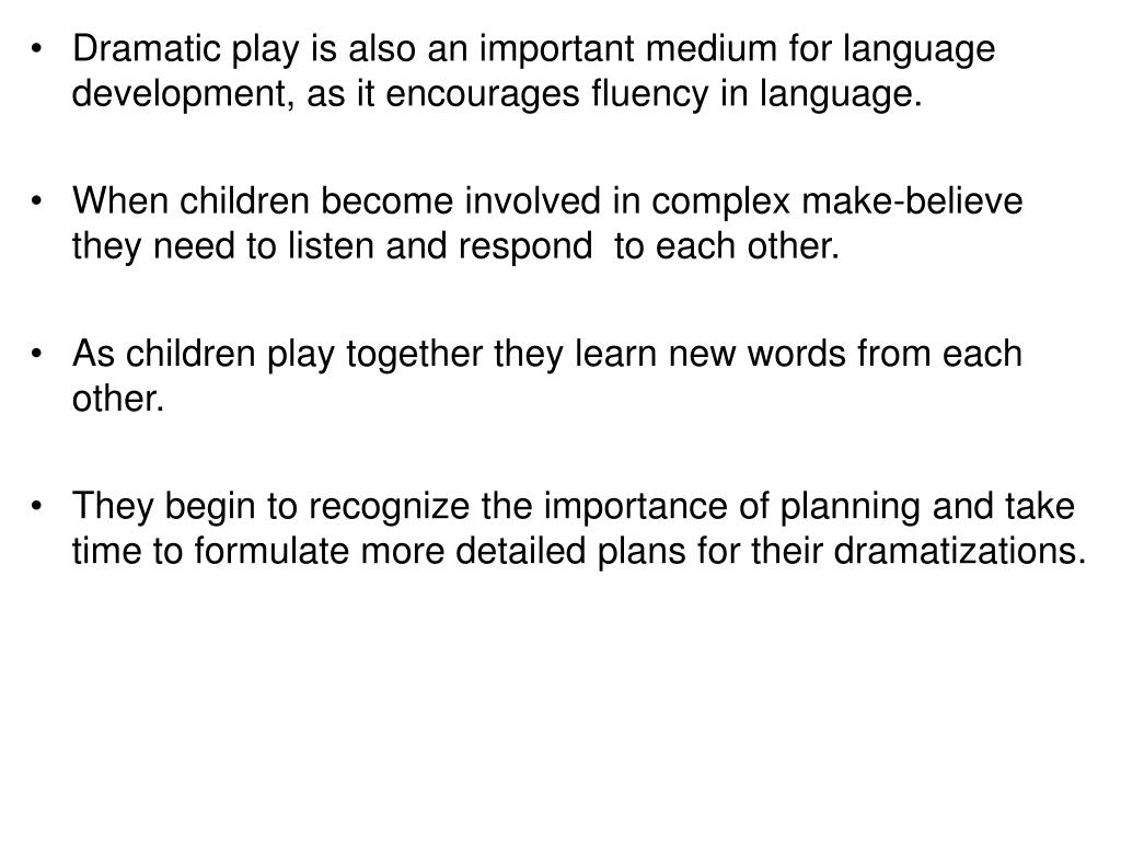 Dramatic play is also an important medium for language development, as it encourages fluency in language.