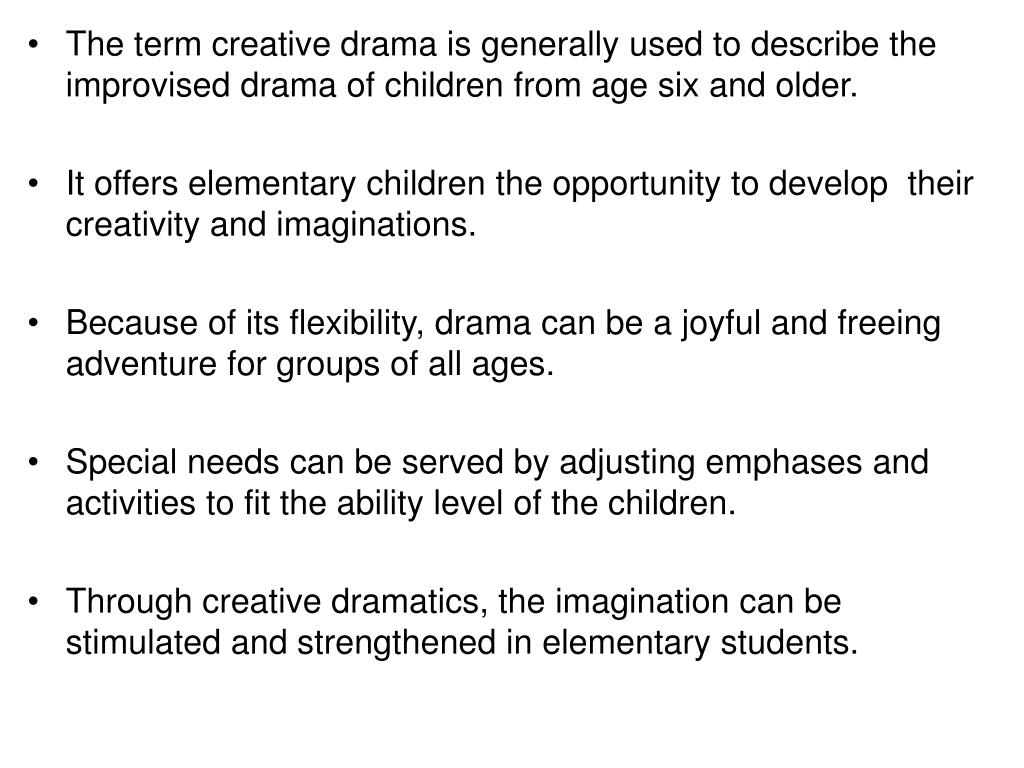The term creative drama is generally used to describe the improvised drama of children from age six and older.