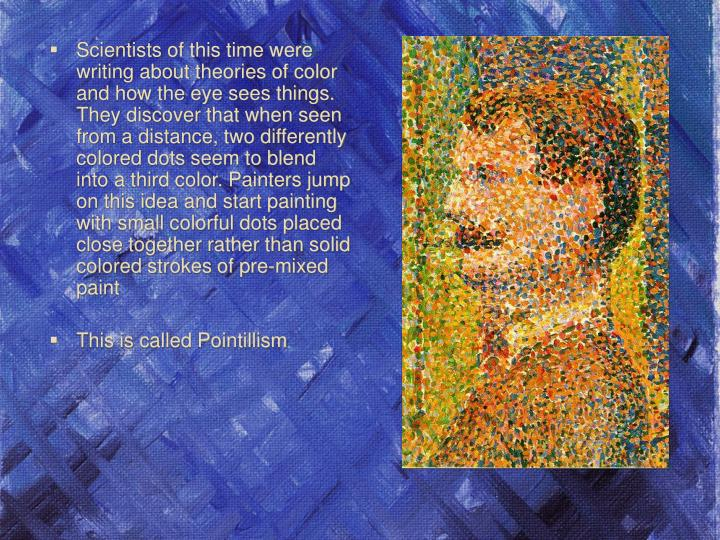 Scientists of this time were writing about theories of color and how the eye sees things. They discover that when seen from a distance, two differently colored dots seem to blend into a third color. Painters jump on this idea and start painting with small colorful dots placed close together rather than solid colored strokes of pre-mixed paint