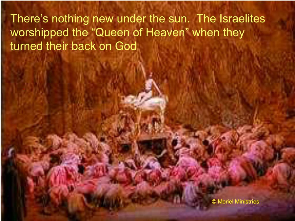 """There's nothing new under the sun.  The Israelites worshipped the """"Queen of Heaven"""" when they turned their back on God"""