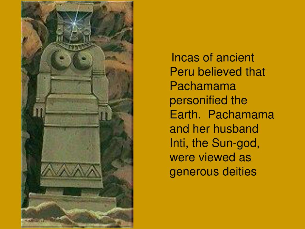 Incas of ancient Peru believed that Pachamama personified the Earth.  Pachamama and her husband Inti, the Sun-god, were viewed as generous deities