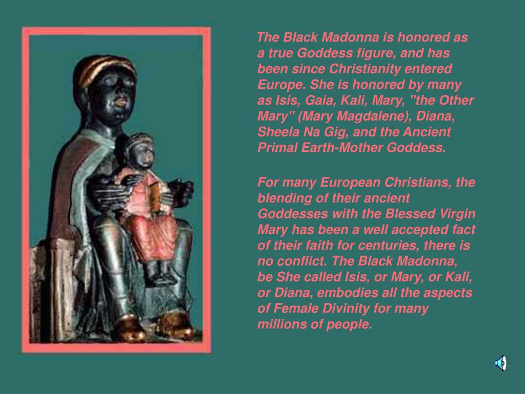 """The Black Madonna is honored as a true Goddess figure, and has been since Christianity entered Europe. She is honored by many as Isis, Gaia, Kali, Mary, """"the Other Mary"""" (Mary Magdalene), Diana, Sheela Na Gig, and the Ancient Primal Earth-Mother Goddess."""