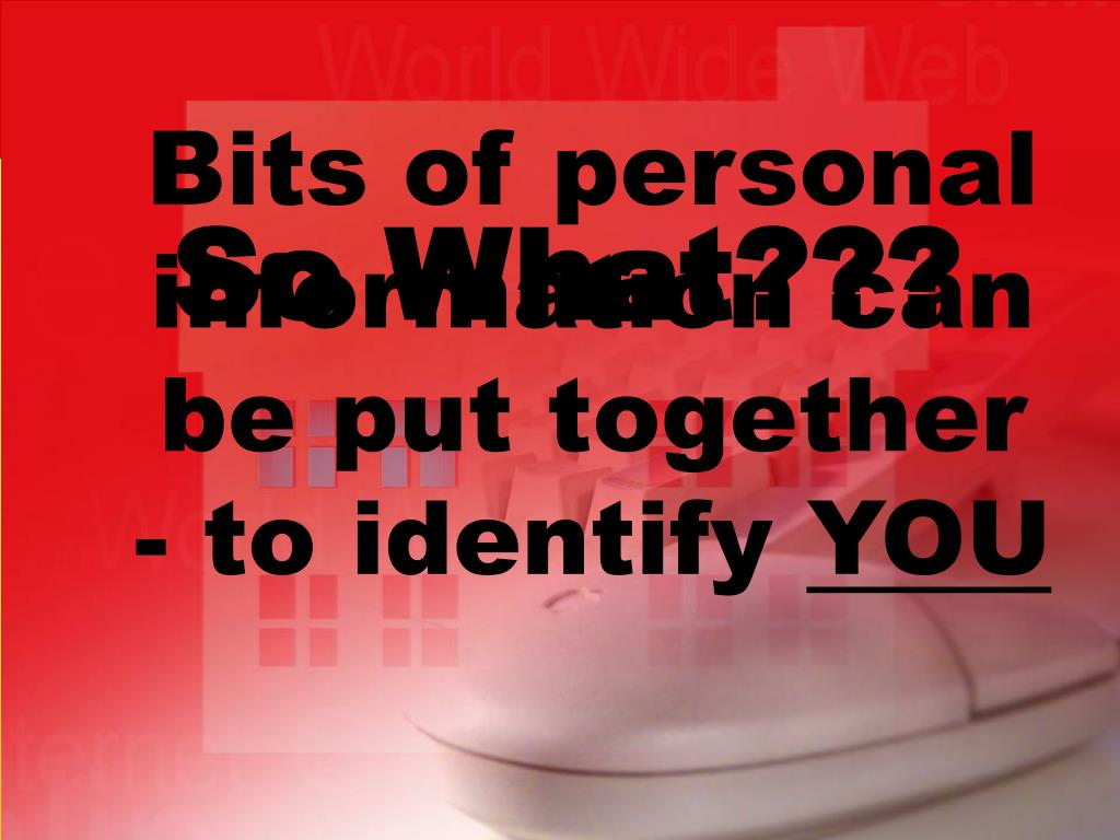 Bits of personal information can be put together - to identify