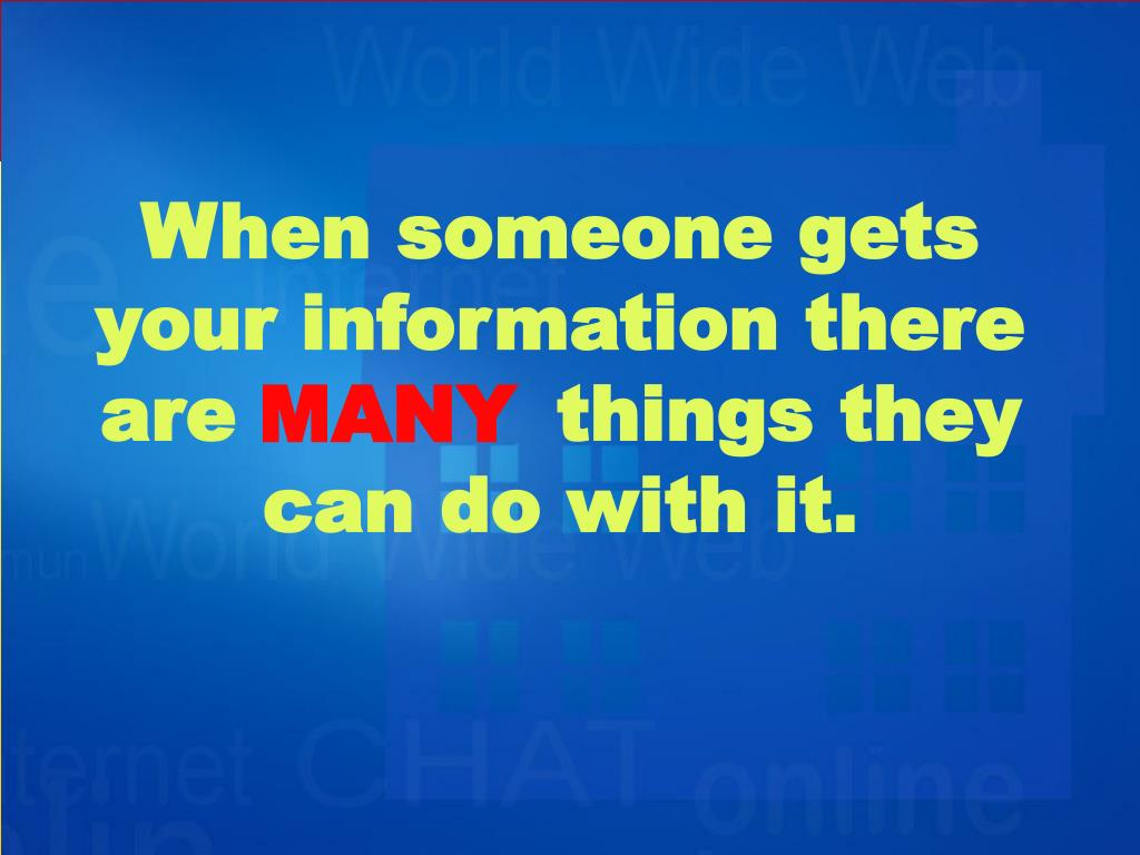 When someone gets your information there arethings they can do with it.