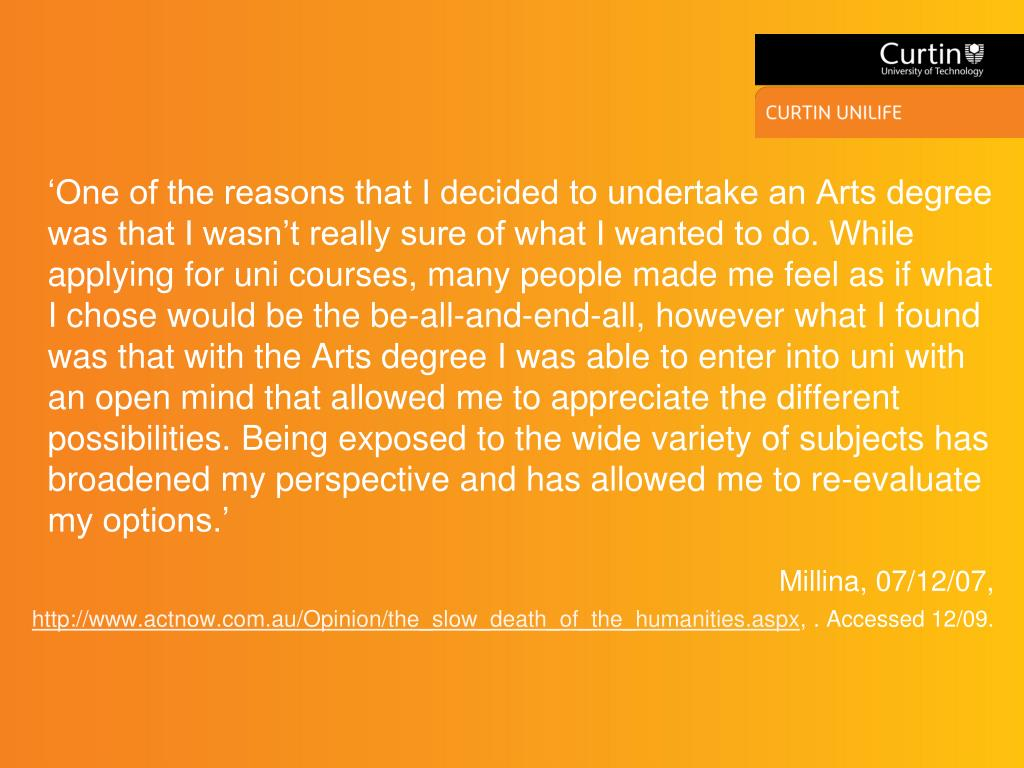 'One of the reasons that I decided to undertake an Arts degree was that I wasn't really sure of what I wanted to do. While applying for uni courses, many people made me feel as if what I chose would be the be-all-and-end-all, however what I found was that with the Arts degree I was able to enter into uni with an open mind that allowed me to appreciate the different possibilities. Being exposed to the wide variety of subjects has broadened my perspective and has allowed me to re-evaluate my options.'