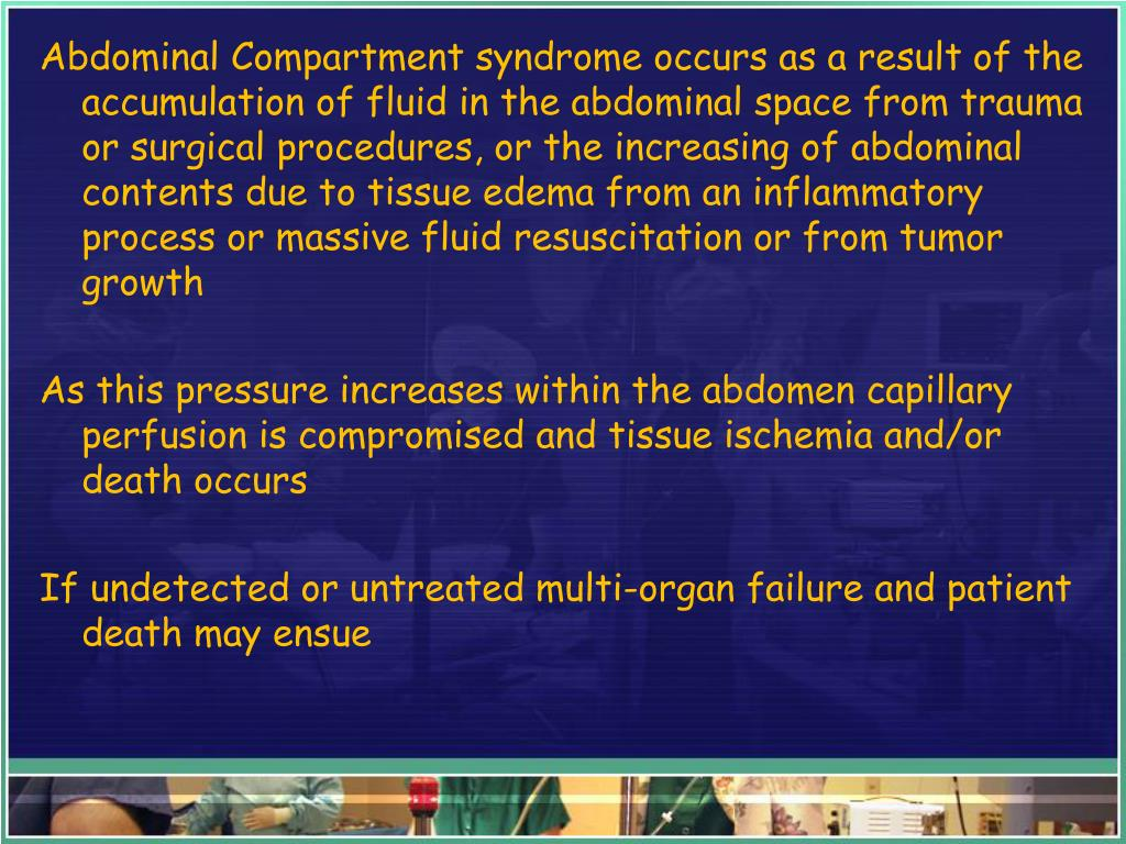 Abdominal Compartment syndrome occurs as a result of the accumulation of fluid in the abdominal space from trauma or surgical procedures, or the increasing of abdominal contents due to tissue edema from an inflammatory process or massive fluid resuscitation or from tumor growth