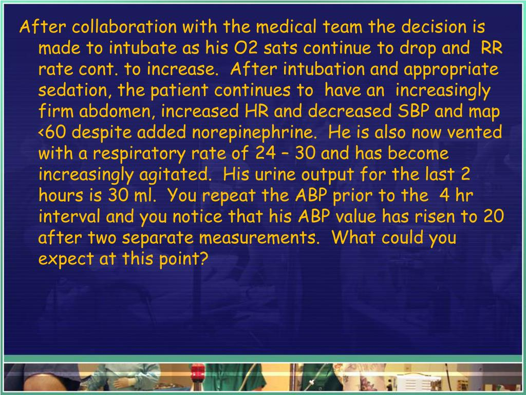After collaboration with the medical team the decision is made to intubate as his O2 sats continue to drop and  RR rate cont. to increase.  After intubation and appropriate sedation, the patient continues to  have an  increasingly firm abdomen, increased HR and decreased SBP and map <60 despite added norepinephrine.  He is also now vented with a respiratory rate of 24 – 30 and has become increasingly agitated.  His urine output for the last 2 hours is 30 ml.  You repeat the ABP prior to the  4 hr interval and you notice that his ABP value has risen to 20 after two separate measurements.  What could you expect at this point?