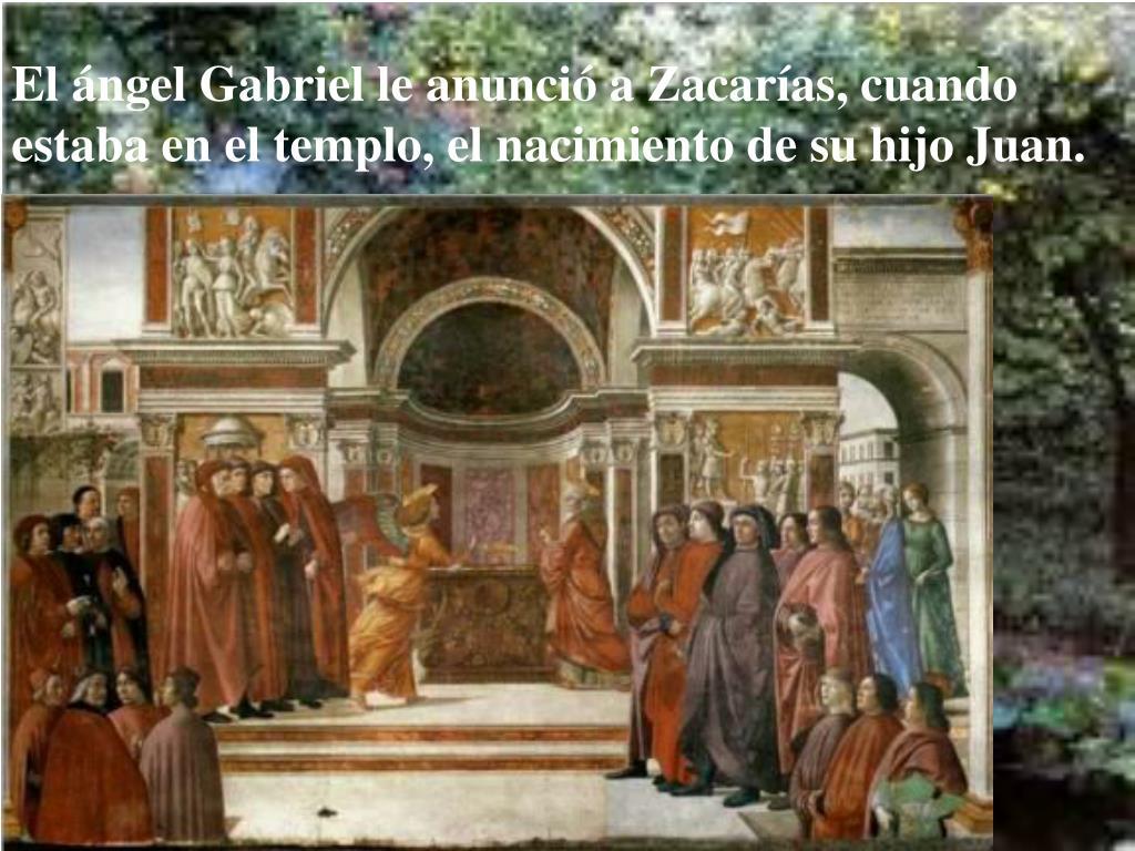 El ángel Gabriel le anunció a Zacarías, cuando estaba en el templo, el nacimiento de su hijo Juan.