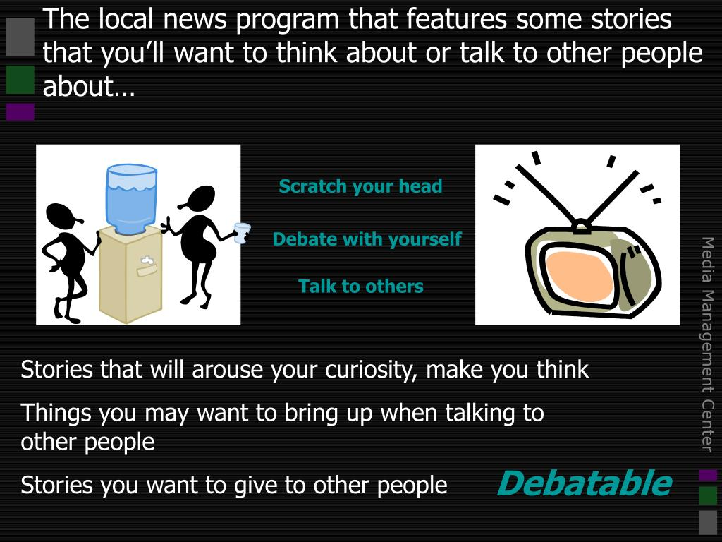 The local news program that features some stories that you'll want to think about or talk to other people about…