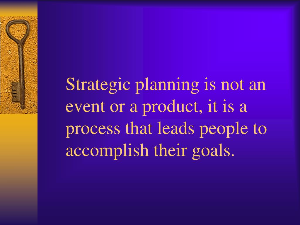 Strategic planning is not an event or a product, it is a process that leads people to accomplish their goals.